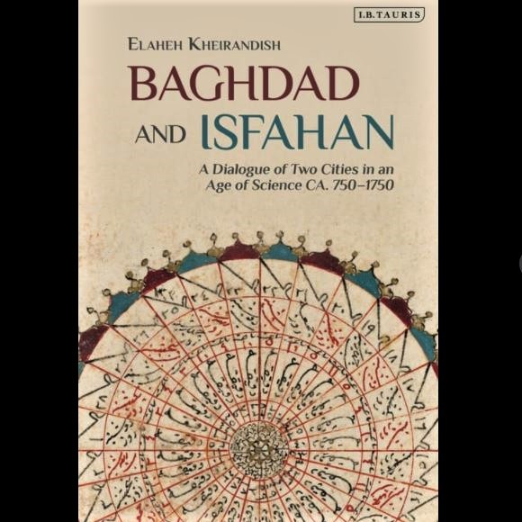Book intro: Elaheh Kheirandish's 'Baghdad and Isfahan: A Dialogue of Two Cities in an Age of Science, ca. 750-1750'